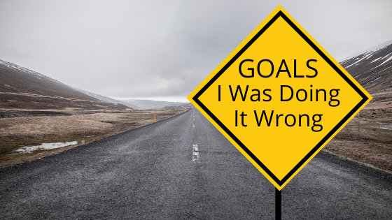 Setting Goals: I Was Doing It Wrong